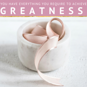 MOTIVATIONAL MONDAY - YOU HAVE EVERYTHING YOU NEED TO ACHIEVE GREATNESS