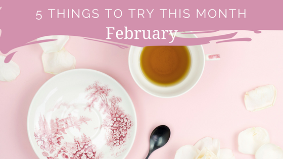 5 THINGS TO TRY THIS MONTH – FEBRUARY