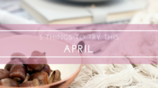 5 THINGS TO TRY THIS MONTH – APRIL