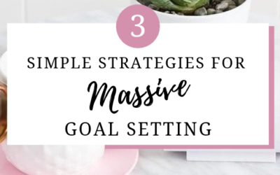 3 SIMPLE STRATEGIES FOR MASSIVE GOAL SETTING