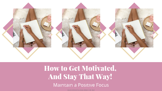 HOW TO GET MOTIVATED, AND STAY THAT WAY! MAINTAIN A POSITIVE FOCUS