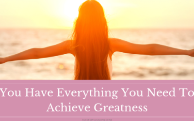 YOU HAVE EVERYTHING YOU NEED TO ACHIEVE GREATNESS